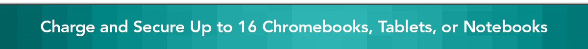 Charge and secure Up to 16 Chromebooks, Tablets, or Notebooks